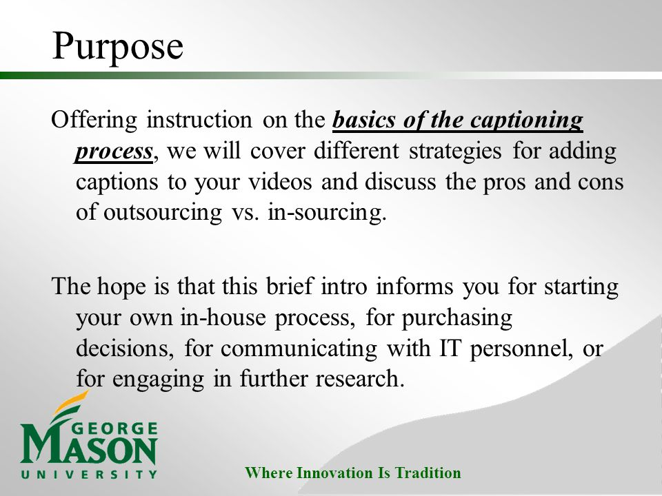 Where Innovation Is Tradition Purpose Offering instruction on the basics of the captioning process, we will cover different strategies for adding captions to your videos and discuss the pros and cons of outsourcing vs.