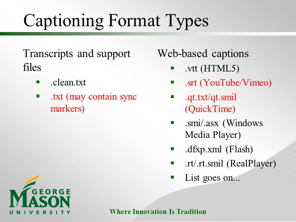 Where Innovation Is Tradition Captioning Format Types Transcripts and support files .clean.txt .txt (may contain sync markers) Web-based captions .vtt (HTML5) .srt (YouTube/Vimeo) .qt.txt/qt.smil (QuickTime) .smi/.asx (Windows Media Player) .dfxp.xml (Flash) .rt/.rt.smil (RealPlayer)  List goes on...
