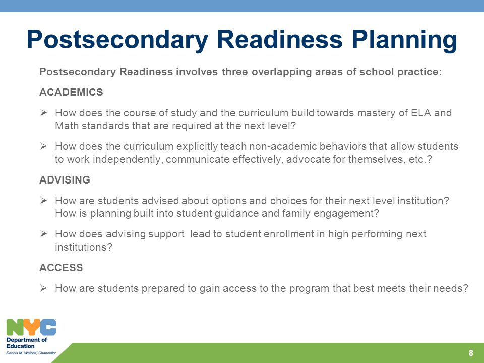 Postsecondary Readiness Planning 8 Postsecondary Readiness involves three overlapping areas of school practice: ACADEMICS  How does the course of study and the curriculum build towards mastery of ELA and Math standards that are required at the next level.