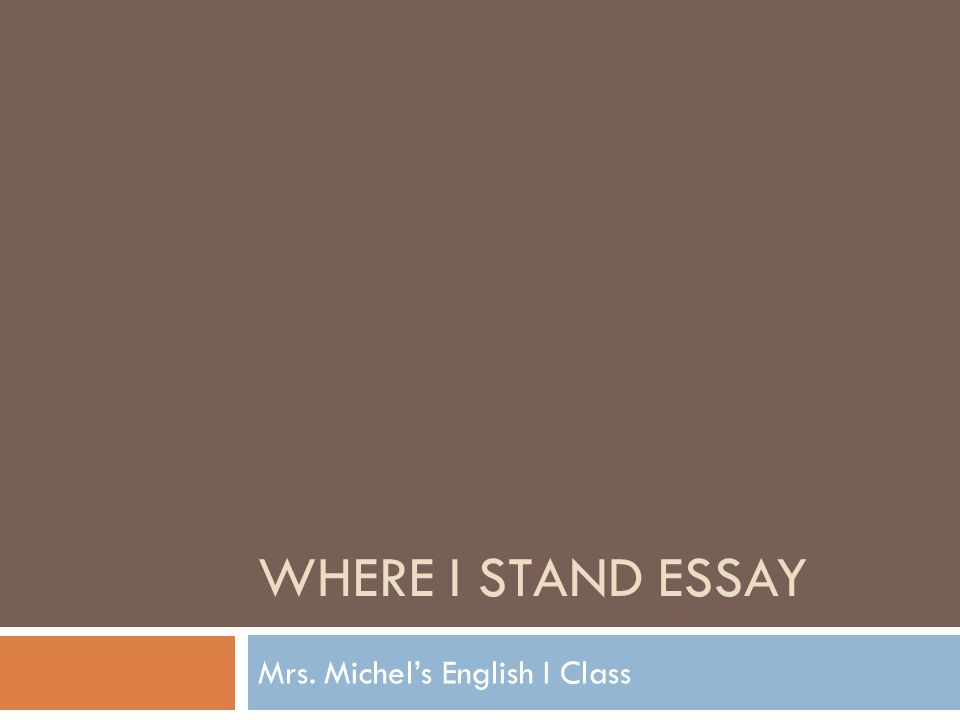 WHERE I STAND ESSAY Mrs. Michel's English I Class