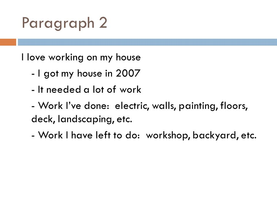 Paragraph 2 I love working on my house - I got my house in 2007 - It needed a lot of work - Work I've done: electric, walls, painting, floors, deck, landscaping, etc.