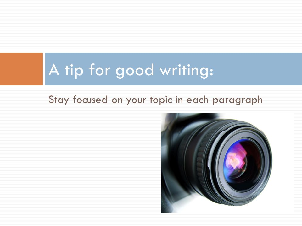Stay focused on your topic in each paragraph A tip for good writing: