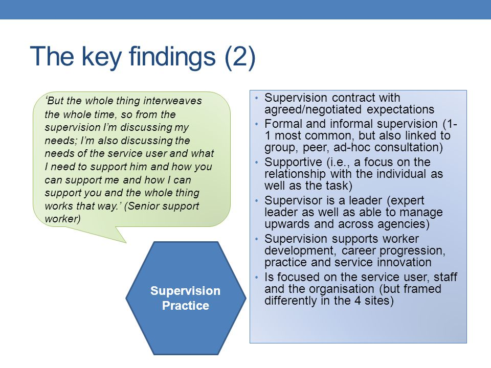 The key findings (2) Supervision contract with agreed/negotiated expectations Formal and informal supervision (1- 1 most common, but also linked to gr