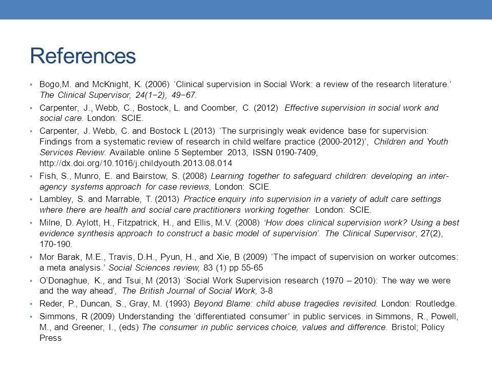References Bogo,M. and McKnight, K. (2006) 'Clinical supervision in Social Work: a review of the research literature.' The Clinical Supervisor, 24(1−2