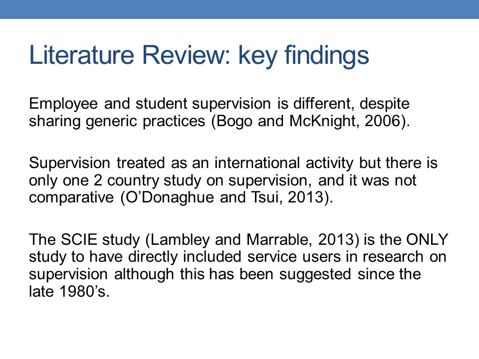 Literature Review: key findings Carpenter et al (2012:1) found that good supervision in social work and social care was associated with many positive benefits (but causal links were not established in Mor Barak et al 2009 meta analysis), and the impact and outcomes for service users and carers 'has rarely been investigated' As an area of study supervision is poorly conceptualised i.e., implicit theorising, inconsequential or ambiguous hypothesis and conceptual and methodological flaws which result 'in the capacity to test theory in nearly every study being compromised' (Milne et al 2008:171)