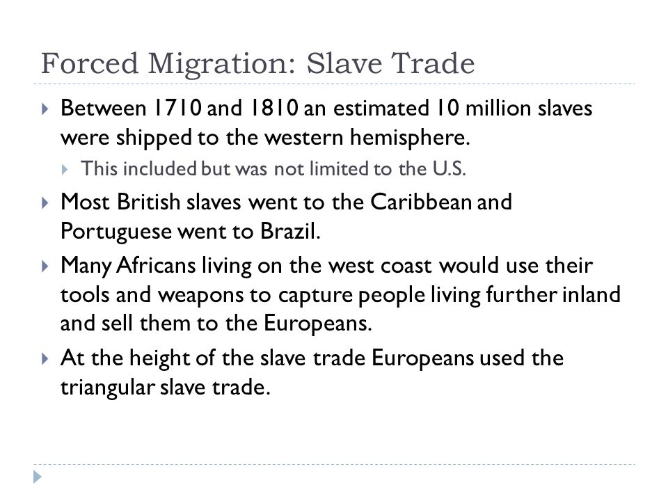 Forced Migration: Slave Trade  Between 1710 and 1810 an estimated 10 million slaves were shipped to the western hemisphere.  This included but was n