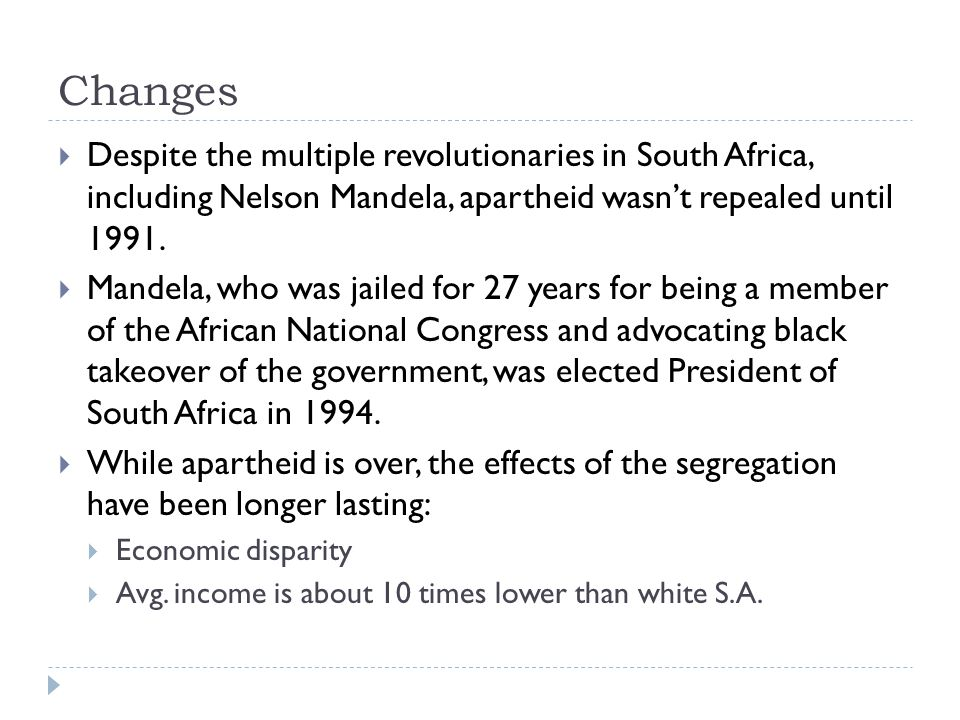 Changes  Despite the multiple revolutionaries in South Africa, including Nelson Mandela, apartheid wasn't repealed until 1991.  Mandela, who was jai