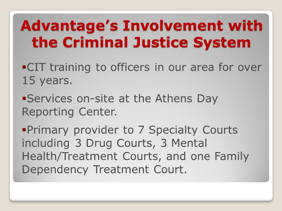 Advantage's Involvement with the Criminal Justice System  CIT training to officers in our area for over 15 years.