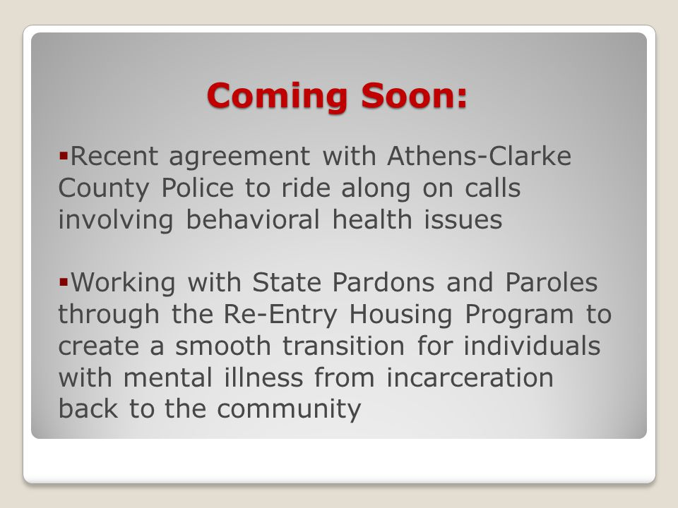 Coming Soon:  Recent agreement with Athens-Clarke County Police to ride along on calls involving behavioral health issues  Working with State Pardons and Paroles through the Re-Entry Housing Program to create a smooth transition for individuals with mental illness from incarceration back to the community