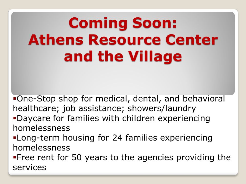 Coming Soon: Athens Resource Center and the Village  One-Stop shop for medical, dental, and behavioral healthcare; job assistance; showers/laundry  Daycare for families with children experiencing homelessness  Long-term housing for 24 families experiencing homelessness  Free rent for 50 years to the agencies providing the services