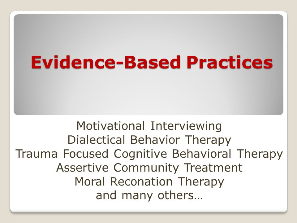 Evidence-Based Practices Motivational Interviewing Dialectical Behavior Therapy Trauma Focused Cognitive Behavioral Therapy Assertive Community Treatment Moral Reconation Therapy and many others…