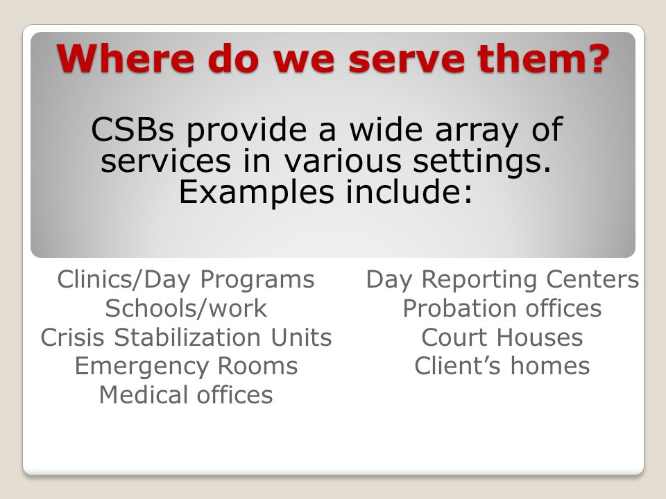 Where do we serve them? CSBs provide a wide array of services in various settings. Examples include: Clinics/Day Programs Schools/work Crisis Stabiliz