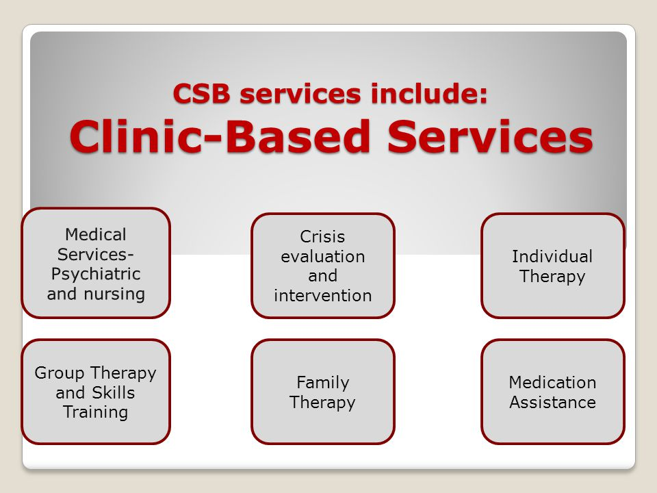 CSB services include: Clinic-Based Services Group Therapy and Skills Training Family Therapy Crisis evaluation and intervention Individual Therapy Med