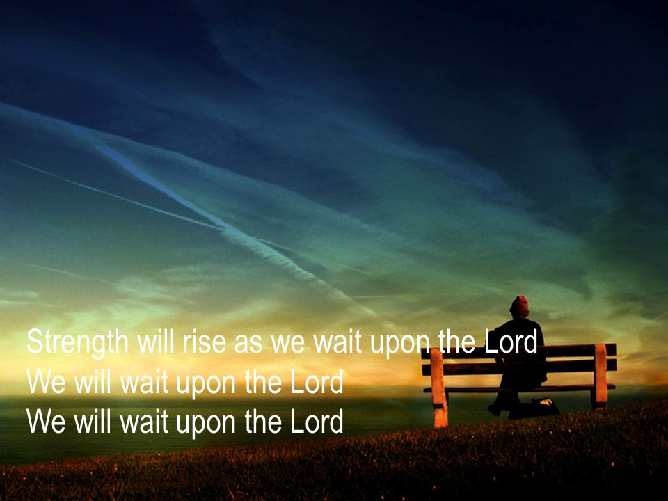 Strength will rise as we wait upon the Lord We will wait upon the Lord We will wait upon the Lord