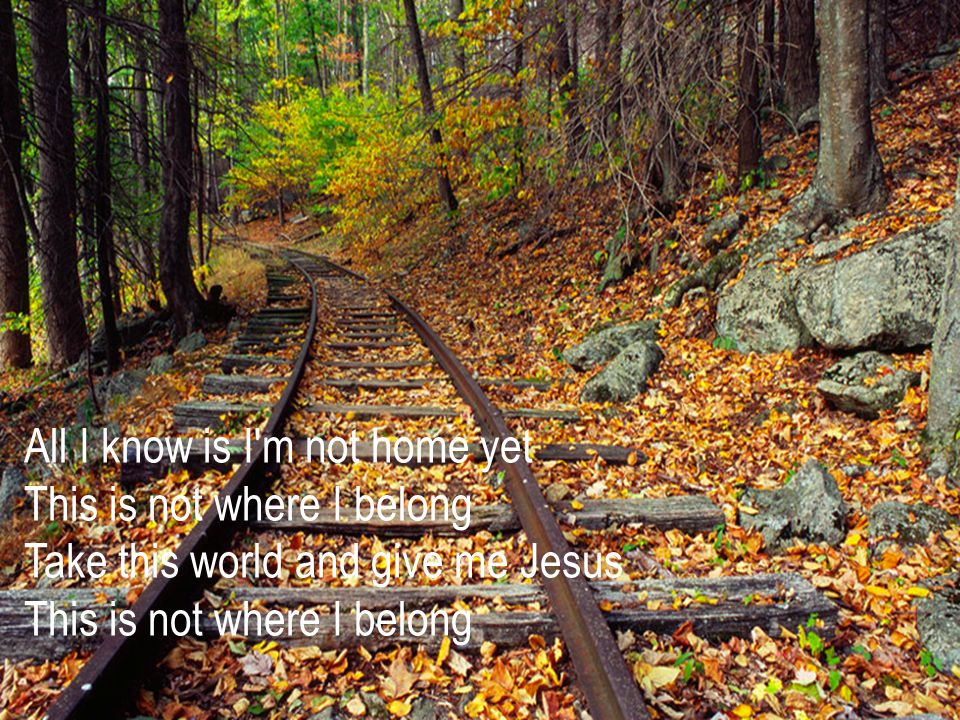 All I know is I m not home yet This is not where I belong Take this world and give me Jesus This is not where I belong