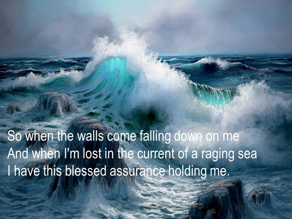 So when the walls come falling down on me And when I m lost in the current of a raging sea I have this blessed assurance holding me.