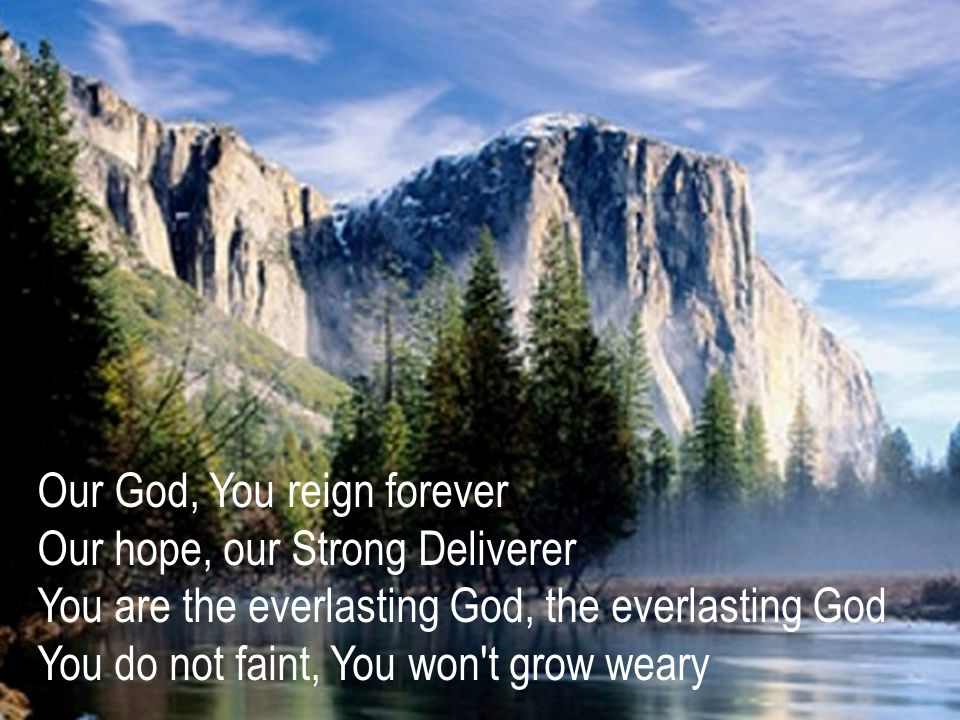 Our God, You reign forever Our hope, our Strong Deliverer You are the everlasting God, the everlasting God You do not faint, You won t grow weary