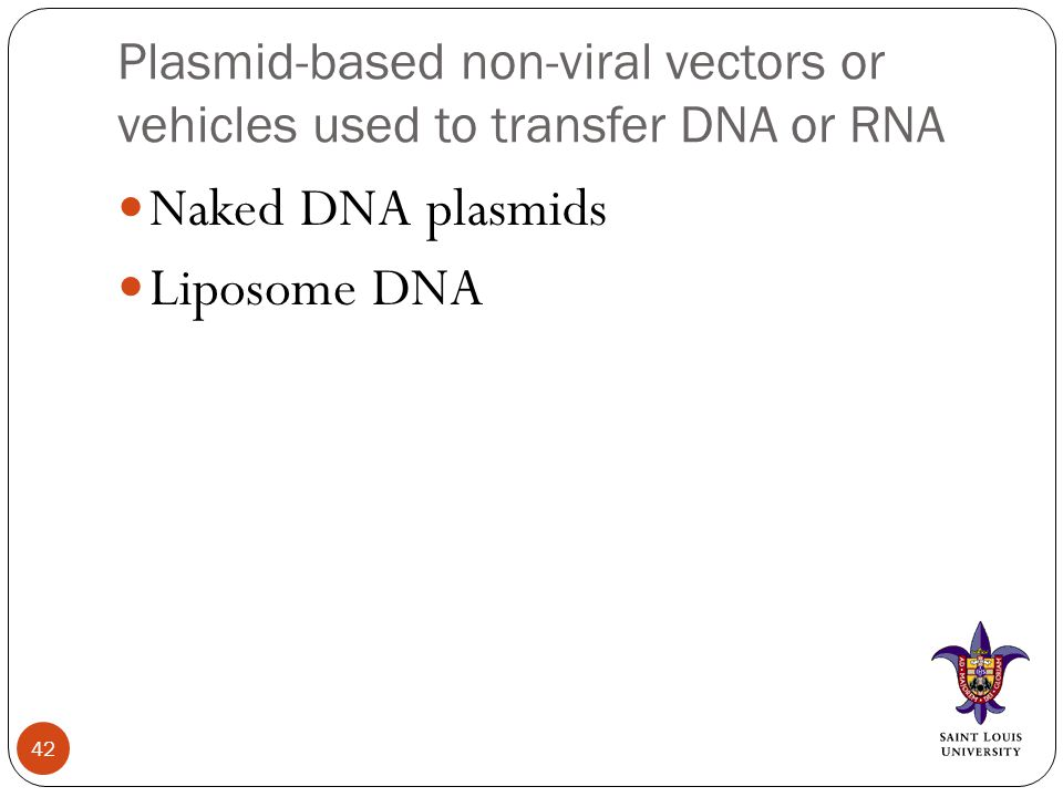 Plasmid-based non-viral vectors or vehicles used to transfer DNA or RNA Naked DNA plasmids Liposome DNA 42