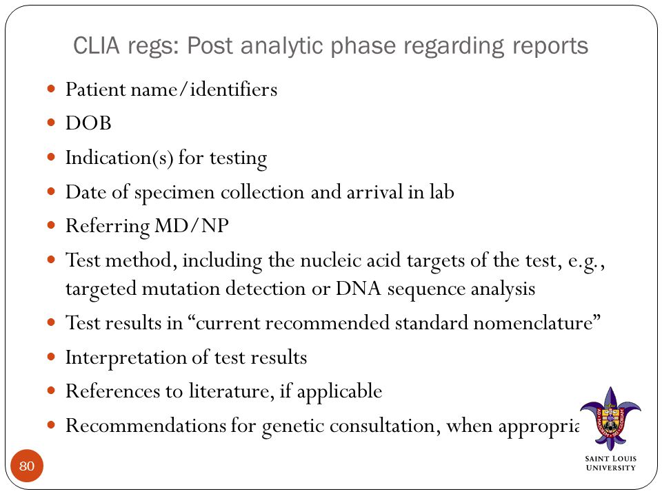 CLIA regs: Post analytic phase regarding reports Patient name/identifiers DOB Indication(s) for testing Date of specimen collection and arrival in lab Referring MD/NP Test method, including the nucleic acid targets of the test, e.g., targeted mutation detection or DNA sequence analysis Test results in current recommended standard nomenclature Interpretation of test results References to literature, if applicable Recommendations for genetic consultation, when appropriate 80