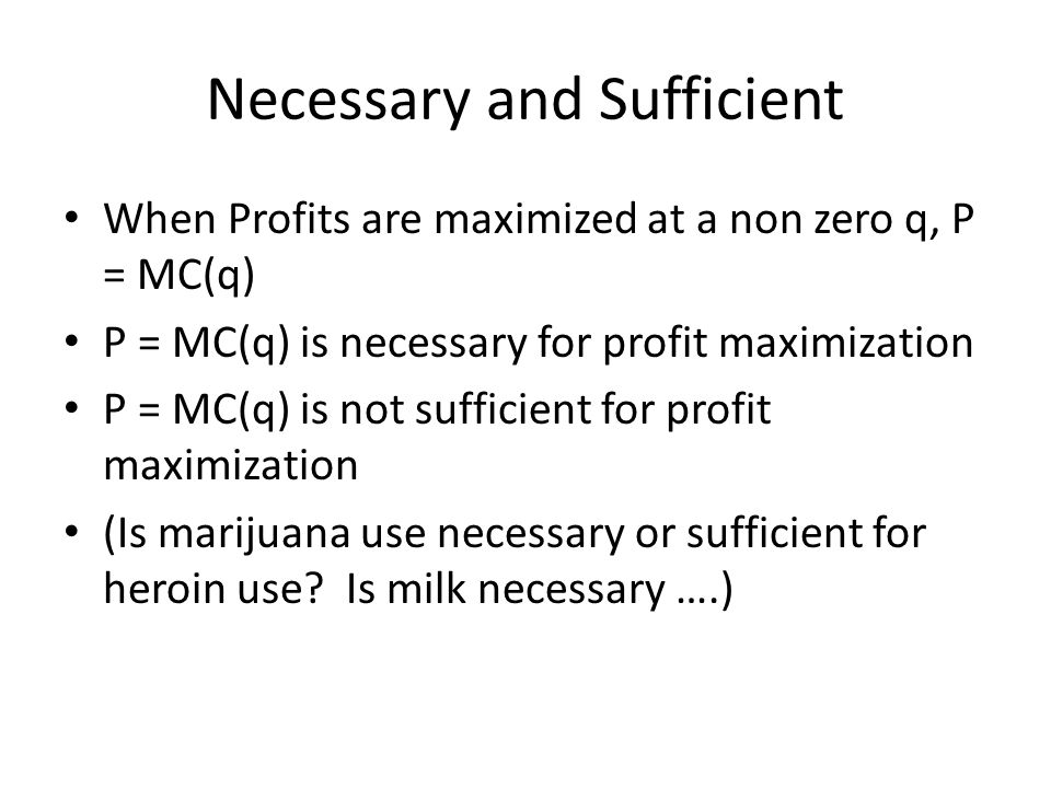 Necessary and Sufficient When Profits are maximized at a non zero q, P = MC(q) P = MC(q) is necessary for profit maximization P = MC(q) is not sufficient for profit maximization (Is marijuana use necessary or sufficient for heroin use.