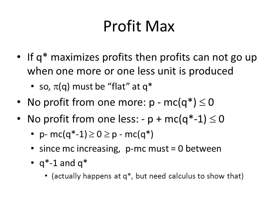 Profit Max If q* maximizes profits then profits can not go up when one more or one less unit is produced so,  (q) must be flat at q* No profit from one more: p - mc(q*)  0 No profit from one less: - p + mc(q*-1)  0 p- mc(q*-1)  0  p - mc(q*) since mc increasing, p-mc must = 0 between q*-1 and q* (actually happens at q*, but need calculus to show that)