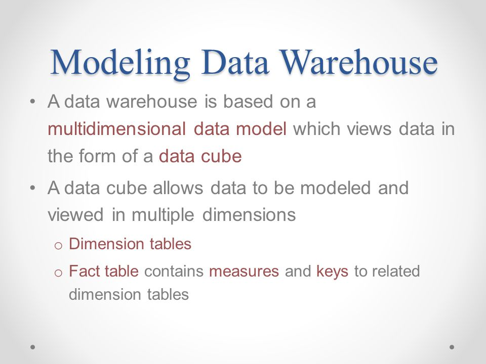 Modeling Data Warehouse A data warehouse is based on a multidimensional data model which views data in the form of a data cube A data cube allows data