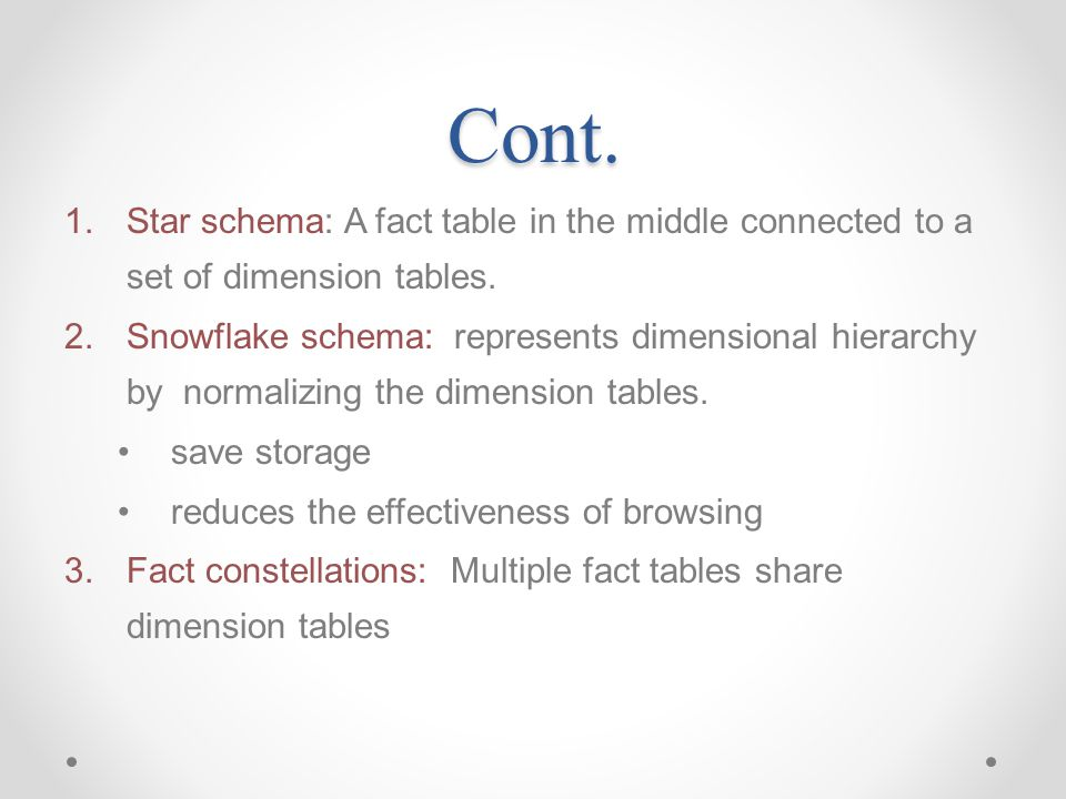 Cont. 1.Star schema: A fact table in the middle connected to a set of dimension tables. 2.Snowflake schema: represents dimensional hierarchy by normal