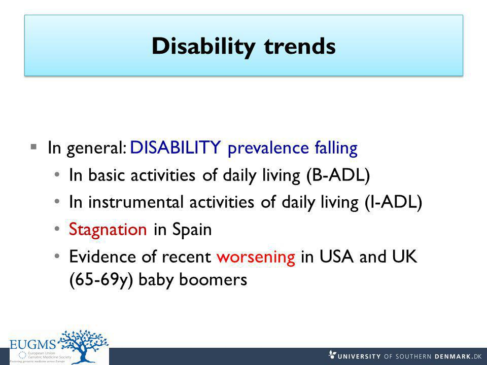 Disability trends  In general: DISABILITY prevalence falling In basic activities of daily living (B-ADL) In instrumental activities of daily living (I-ADL) Stagnation in Spain Evidence of recent worsening in USA and UK (65-69y) baby boomers