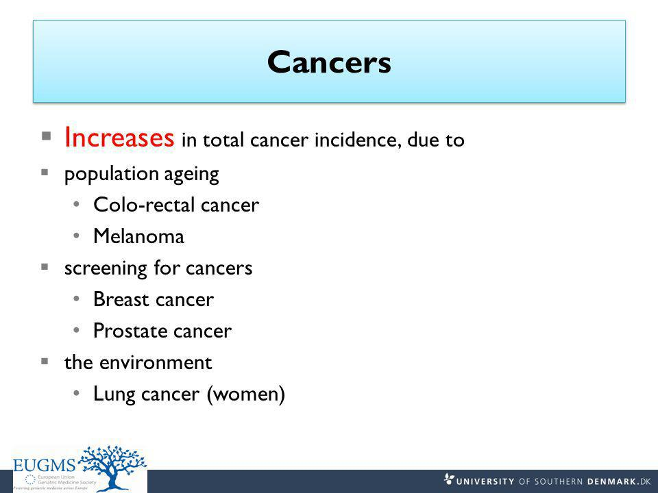 Cancers  Increases in total cancer incidence, due to  population ageing Colo-rectal cancer Melanoma  screening for cancers Breast cancer Prostate cancer  the environment Lung cancer (women)