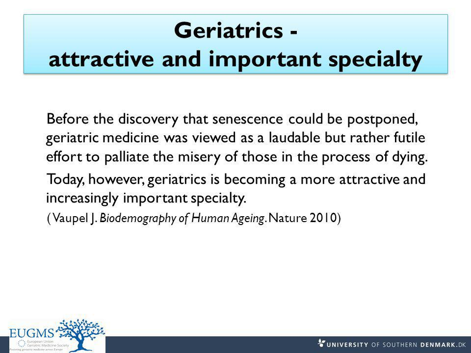 Geriatrics - attractive and important specialty Before the discovery that senescence could be postponed, geriatric medicine was viewed as a laudable but rather futile effort to palliate the misery of those in the process of dying.