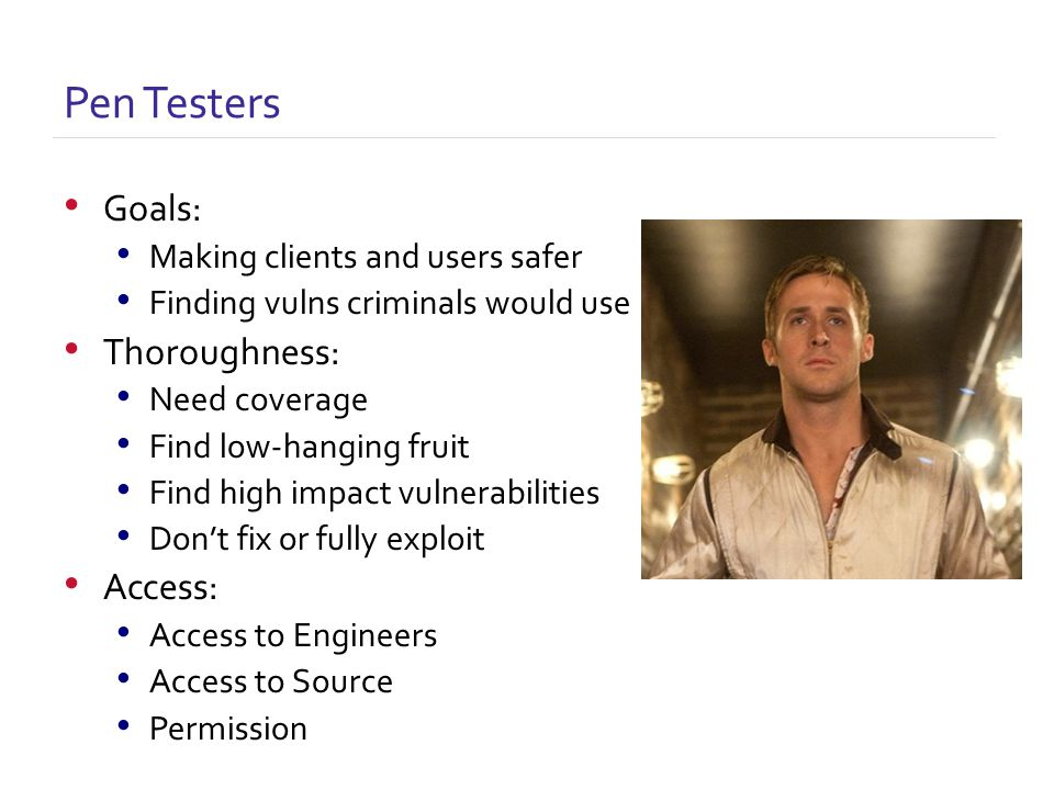 Goals: Making clients and users safer Finding vulns criminals would use Thoroughness: Need coverage Find low-hanging fruit Find high impact vulnerabilities Don't fix or fully exploit Access: Access to Engineers Access to Source Permission Pen Testers