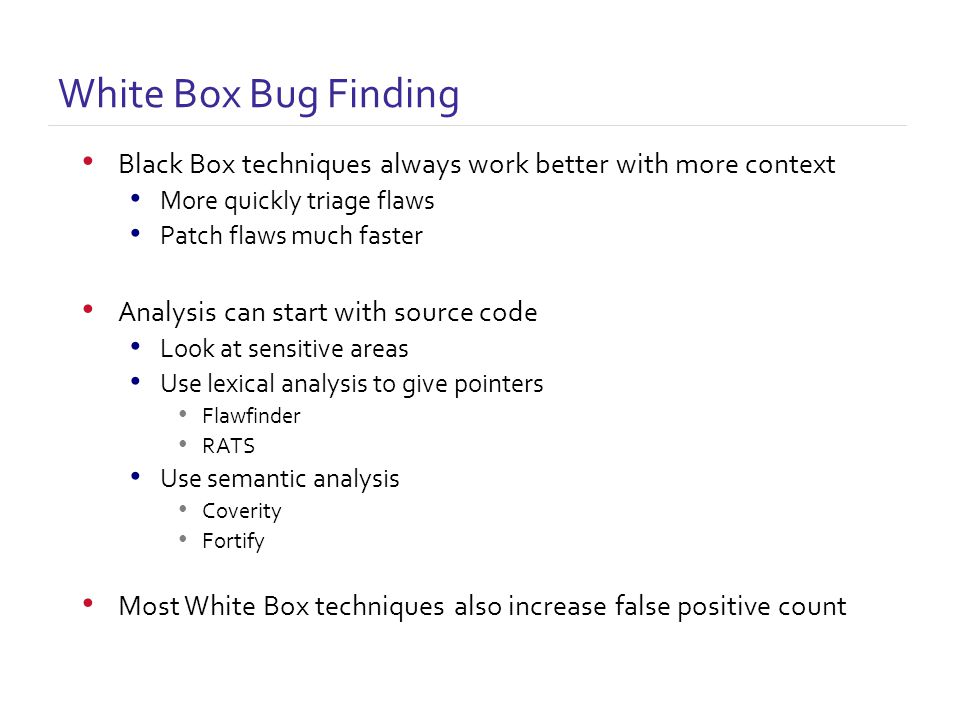 White Box Bug Finding Black Box techniques always work better with more context More quickly triage flaws Patch flaws much faster Analysis can start with source code Look at sensitive areas Use lexical analysis to give pointers Flawfinder RATS Use semantic analysis Coverity Fortify Most White Box techniques also increase false positive count
