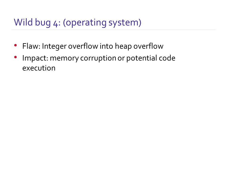 Flaw: Integer overflow into heap overflow Impact: memory corruption or potential code execution Wild bug 4: (operating system)