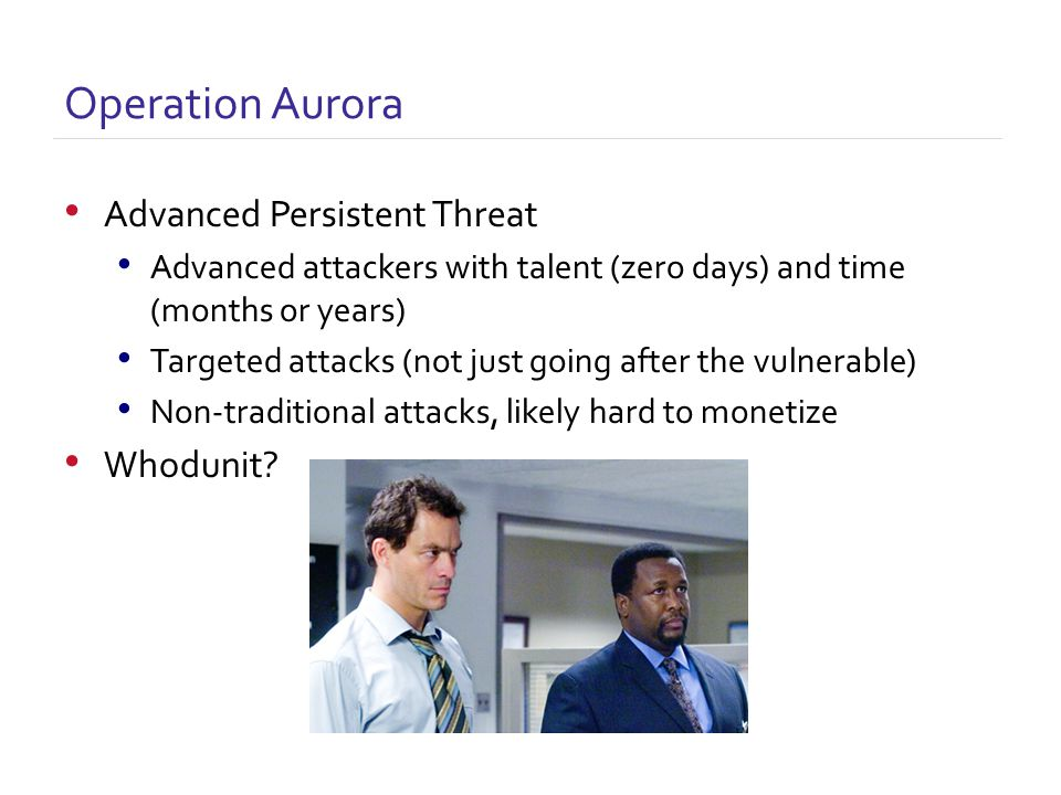 Advanced Persistent Threat Advanced attackers with talent (zero days) and time (months or years) Targeted attacks (not just going after the vulnerable) Non-traditional attacks, likely hard to monetize Whodunit.