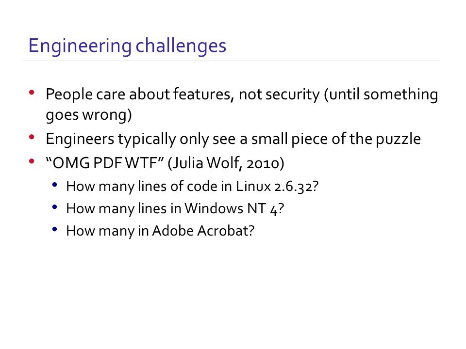 People care about features, not security (until something goes wrong) Engineers typically only see a small piece of the puzzle OMG PDF WTF (Julia Wolf, 2010) How many lines of code in Linux 2.6.32.