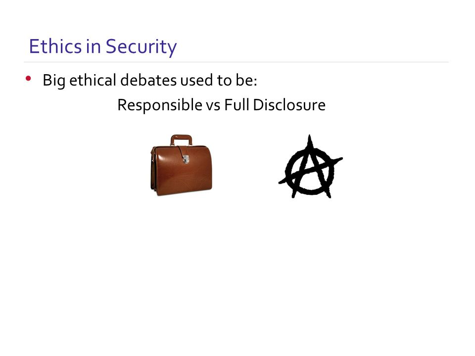 Ethics in Security Big ethical debates used to be: Responsible vs Full Disclosure