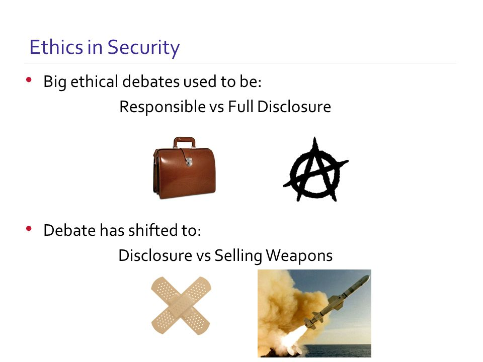 Ethics in Security Big ethical debates used to be: Responsible vs Full Disclosure Debate has shifted to: Disclosure vs Selling Weapons