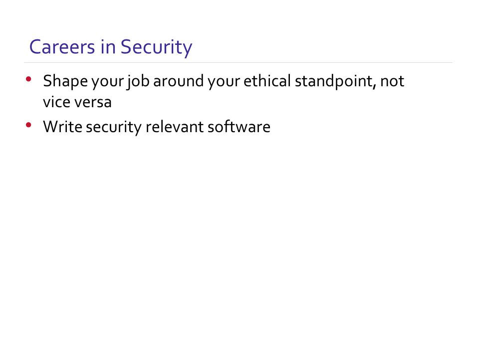 Careers in Security Shape your job around your ethical standpoint, not vice versa Write security relevant software