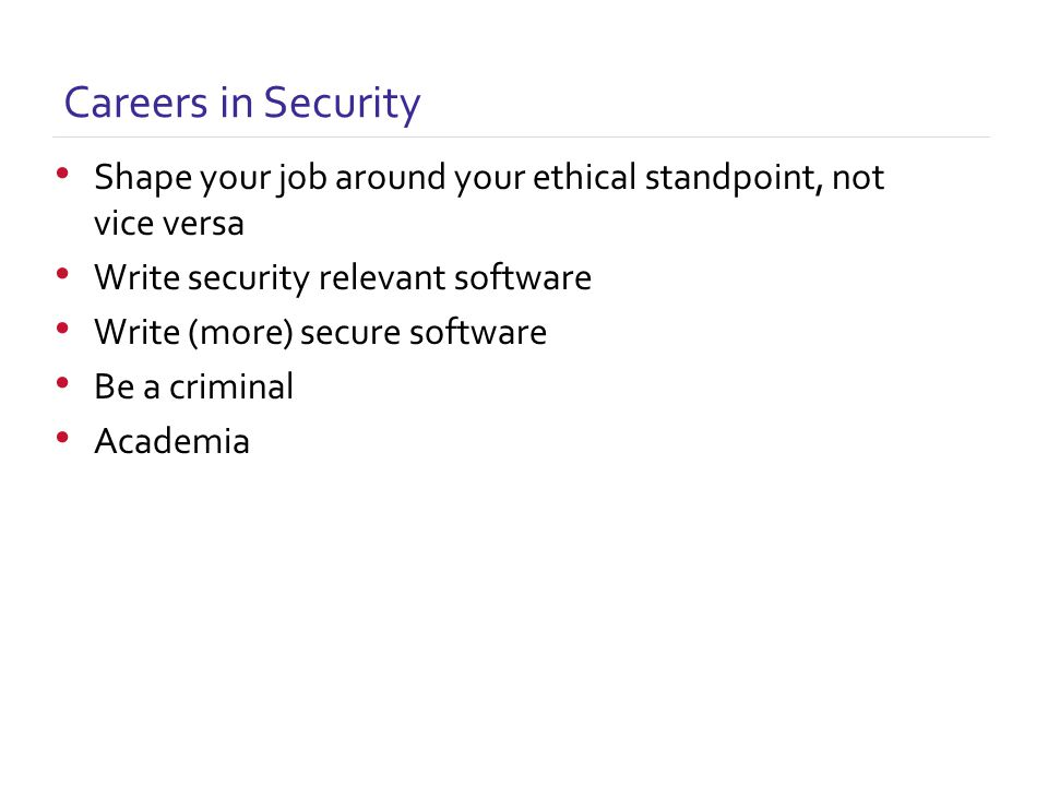 Careers in Security Shape your job around your ethical standpoint, not vice versa Write security relevant software Write (more) secure software Be a criminal Academia