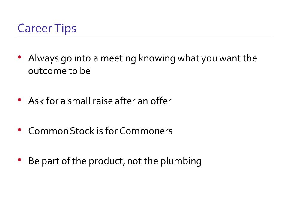 Always go into a meeting knowing what you want the outcome to be Ask for a small raise after an offer Common Stock is for Commoners Be part of the product, not the plumbing Career Tips