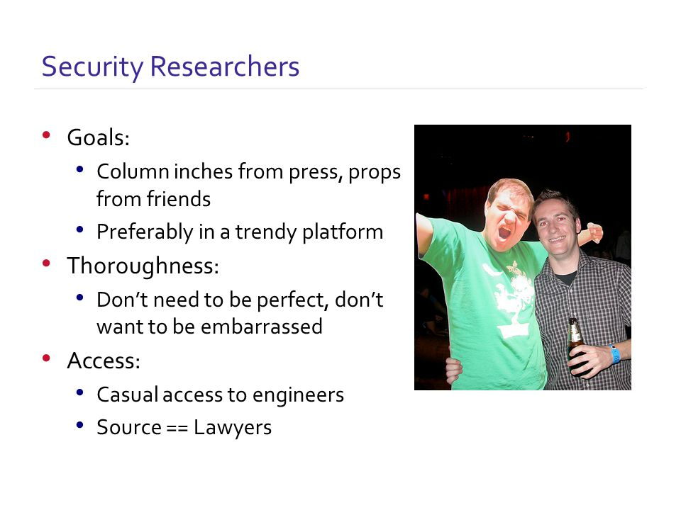 Goals: Column inches from press, props from friends Preferably in a trendy platform Thoroughness: Don't need to be perfect, don't want to be embarrassed Access: Casual access to engineers Source == Lawyers Security Researchers
