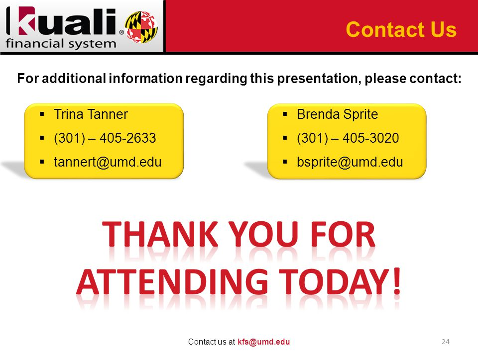 For additional information regarding this presentation, please contact:  Trina Tanner  (301) – 405-2633  tannert@umd.edu 24 Contact us at kfs@umd.edu Contact Us  Brenda Sprite  (301) – 405-3020  bsprite@umd.edu