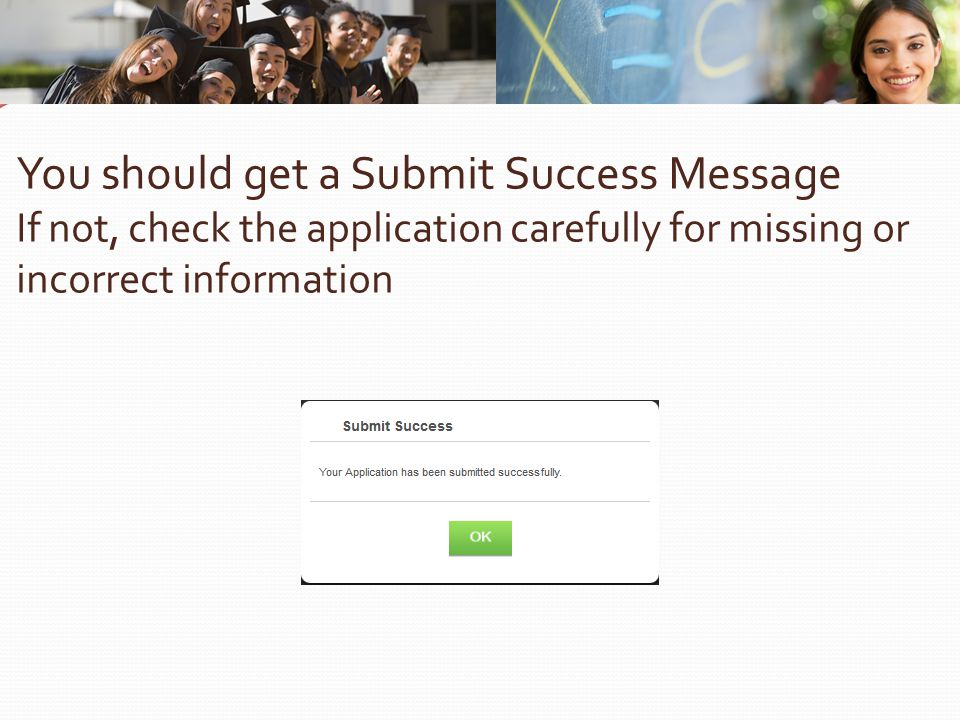 You should get a Submit Success Message If not, check the application carefully for missing or incorrect information