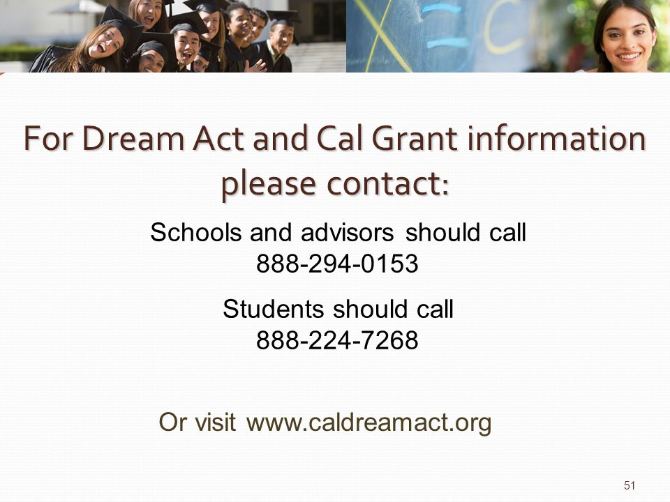 For Dream Act and Cal Grant information please contact: Schools and advisors should call 888-294-0153 Or visit www.caldreamact.org 51 Students should call 888-224-7268