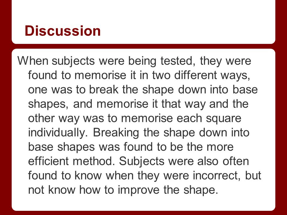 Discussion When subjects were being tested, they were found to memorise it in two different ways, one was to break the shape down into base shapes, an