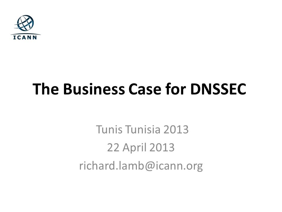 The Business Case for DNSSEC Tunis Tunisia 2013 22 April 2013 richard.lamb@icann.org