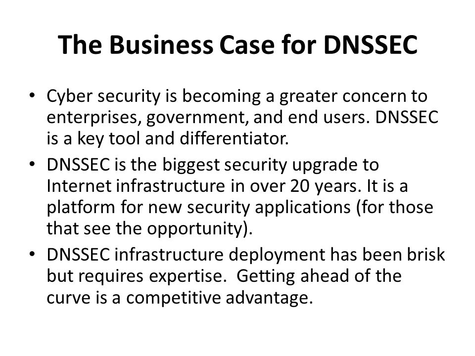 Security as Differentiator and Edge Differentiator – Increased cyber security awareness for govts and industry – Major ISP says security now on checklist for customers DNSSEC Service and Support – 102/317 TLDs (e.g.,.jp,.kr,.ru,.com,.in,.nl,..) – Growing ISPs adoption* – Available to 86% of domains – Vendor support (ISC/BIND, Microsoft..) – gTLDs (e.g.,.bank,.search) require it *COMCAST Internet (18M), TeliaSonera SE, Sprint,Vodafone CZ,Telefonica CZ, T-mobile NL, SurfNet NL, SANYO Information Technology Solutions JP, others..
