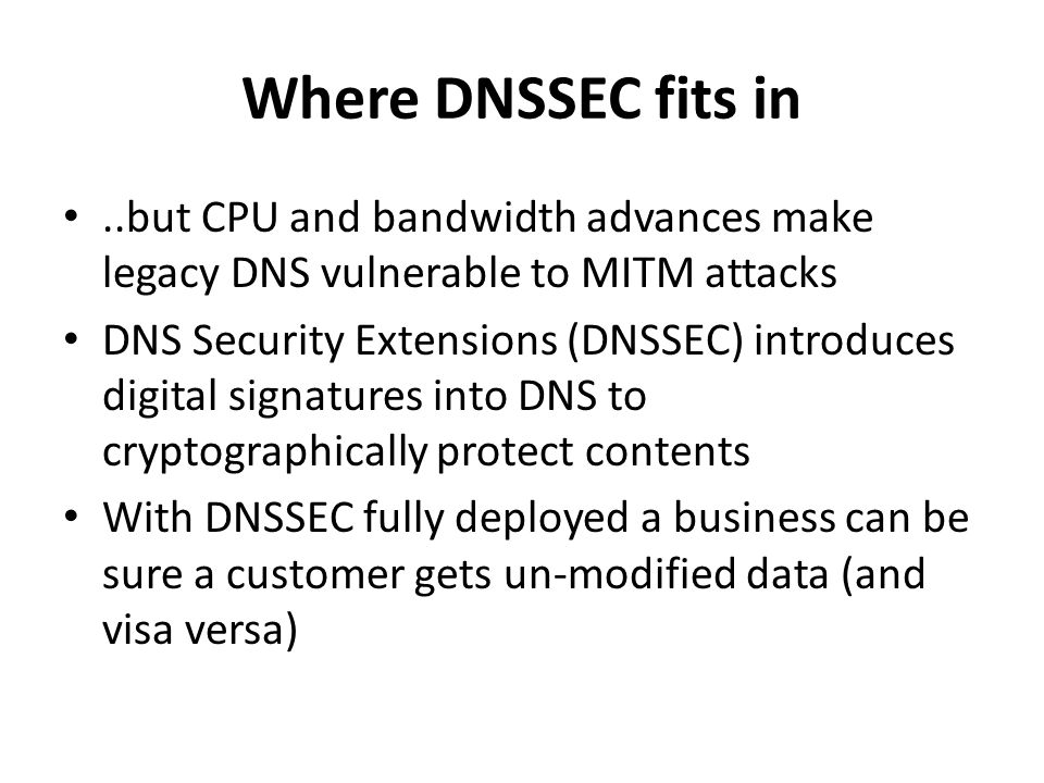 Where DNSSEC fits in..but CPU and bandwidth advances make legacy DNS vulnerable to MITM attacks DNS Security Extensions (DNSSEC) introduces digital si