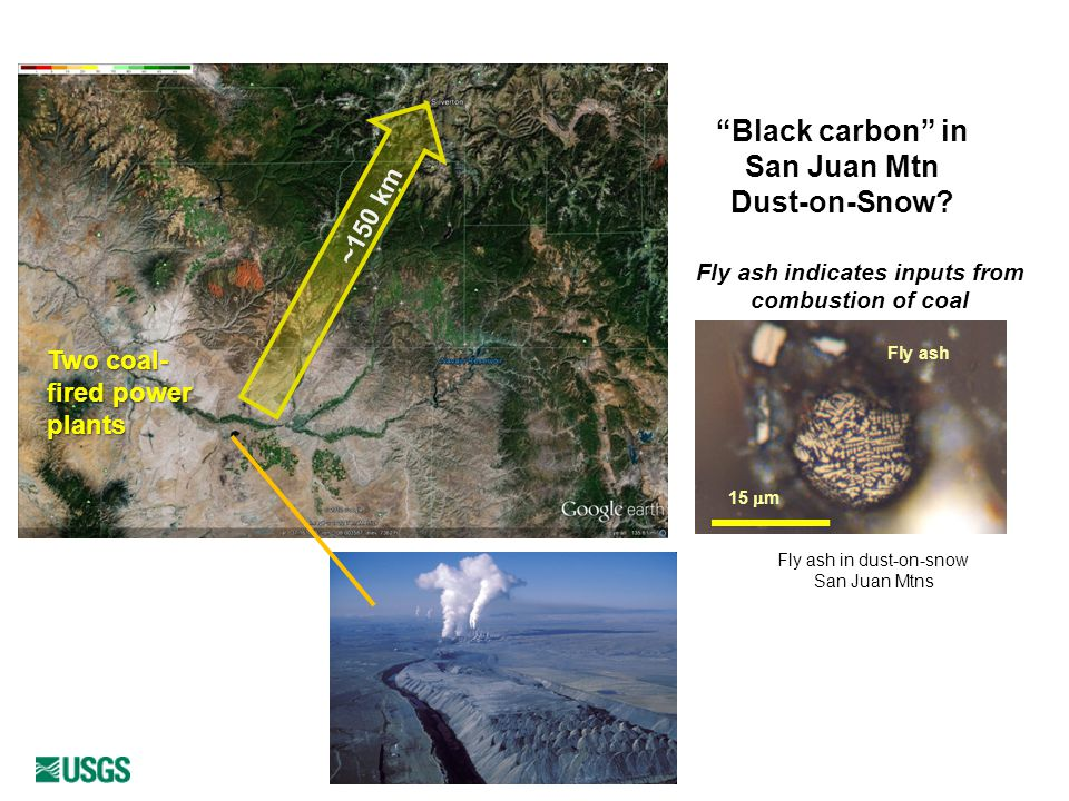 Two coal- fired power plants ~150 km Fly ash indicates inputs from combustion of coal Fly ash in dust-on-snow San Juan Mtns 15  m Fly ash Black carbon in San Juan Mtn Dust-on-Snow