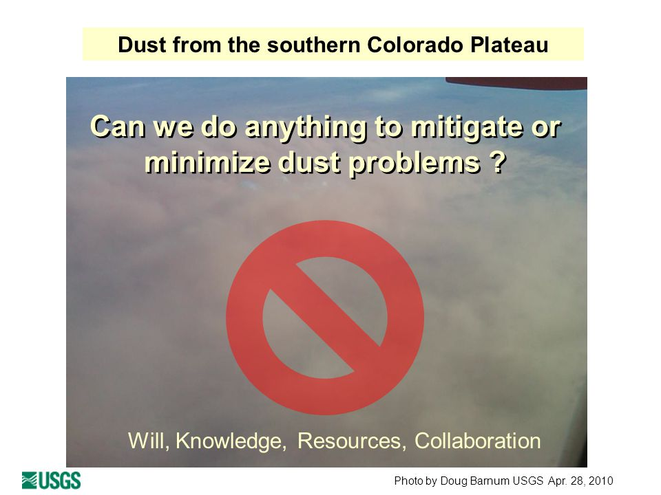 Photo by Doug Barnum USGS Apr. 28, 2010 Dust from the southern Colorado Plateau Can we do anything to mitigate or minimize dust problems ? Will, Knowl